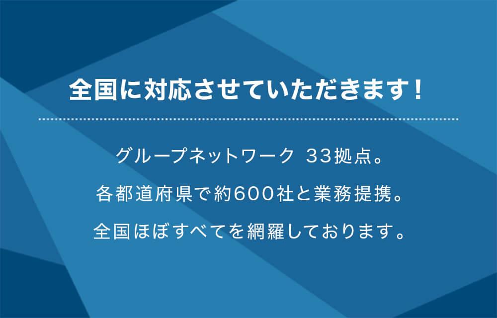 全国に対応させていただきます!グループネットワーク 33拠点。各都道府県で約600社と業務提携。全国ほぼすべてを網羅しております。
