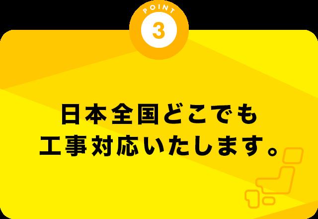 日本全国どこでも工事対応いたします。